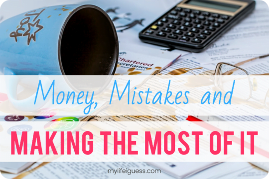 Money, mistakes and making the most of it - My Life, I Guess...