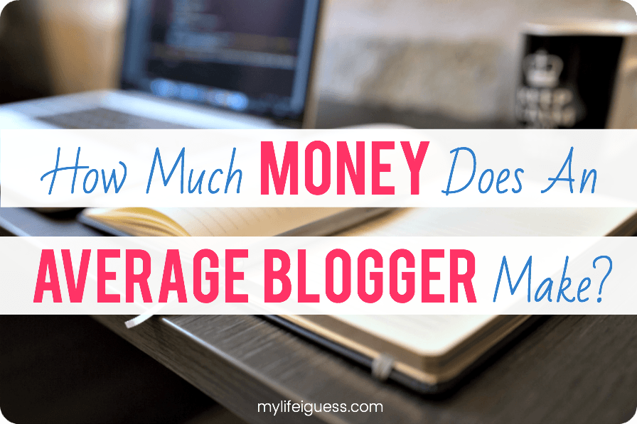 How Much Money Does an Average Blogger Make? - My Life, I Guess