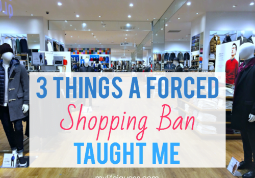 3 Things a Forced Shopping Ban Taught Me - My Life, I Guess...