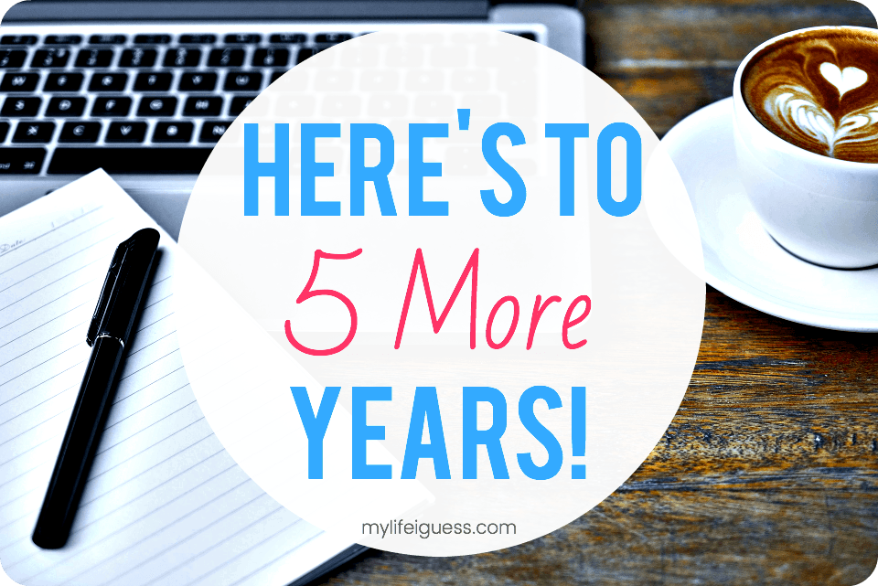 Here's to 5 More Years! - My Life, I Guess