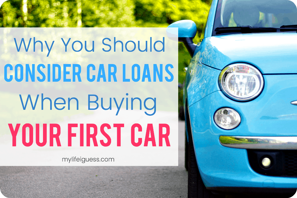 Why You Should Consider Car Loans When Buying Your First Car - My Life, I Guess