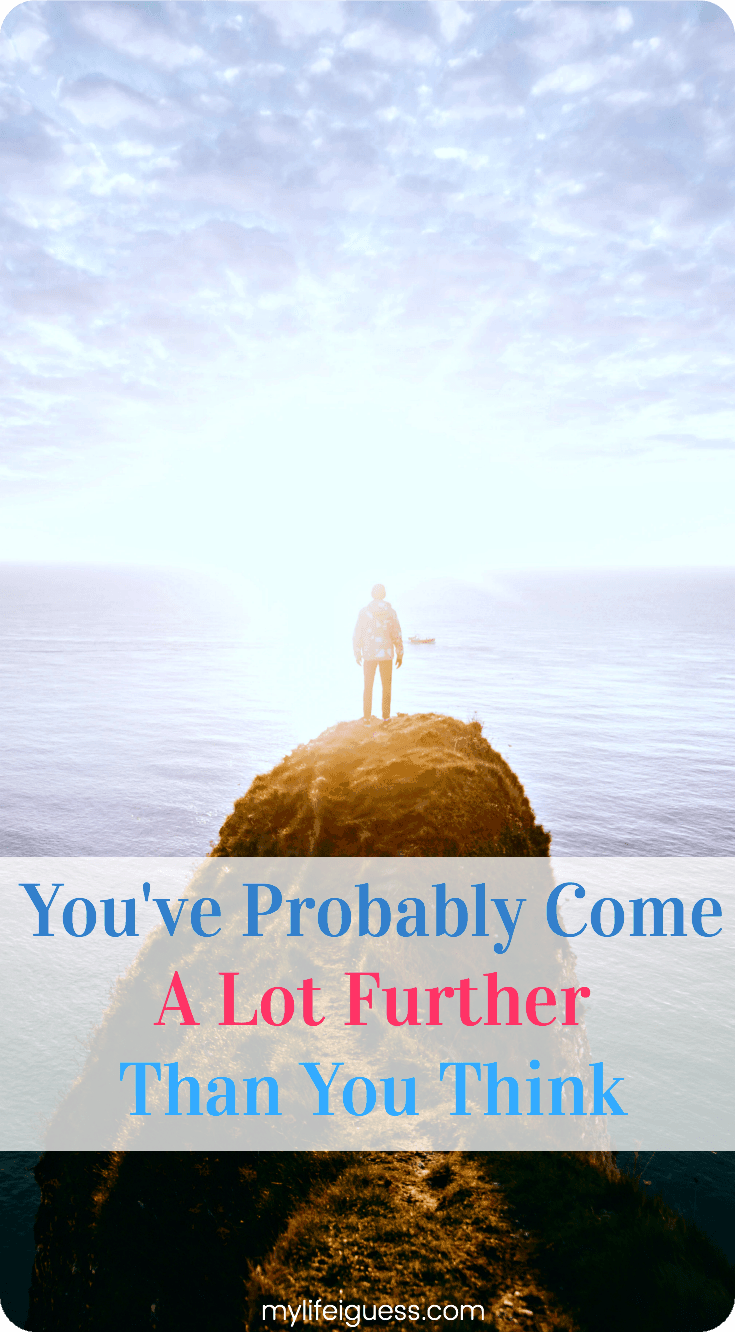 It's so easy to forget about how far you've come, especially when there's still so much further left to go. What did you used to think was impossible for you that became possible? What goals have you achieved? You\'ve Probably Come A Lot Further Than You Think - My Life, I Guess