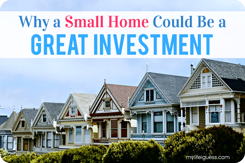 Why a Small Home Could Be a Great Investment - My Life, I Guess