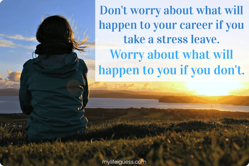 Don't worry about what will happen to your career if you take a stress leave. Worry about what will happen to you if you don't. - My Life, I Guess