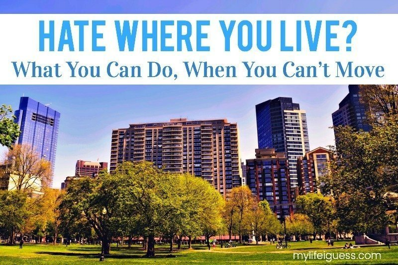 Hate Where You Live? What You Can Do, When You Can't Move - My Life, I Guess