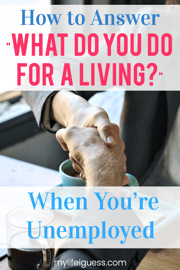 "Trying to answer the question ""what do you do for a living?"" when you\'re unemployed can be hard. Here are some suggestions to help you best answer this dreaded question in an honest and positive way.  How to Answer ""What Do You Do For a Living?"" When You're Unemployed - My Life, I Guess  #unemployed #career #careeradvice #unemployment #whatdoyoudo #betweenjobs #nojob"