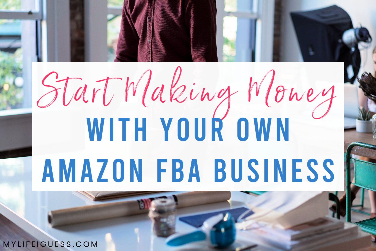 Start Making Money With Your Own Amazon FBA Business