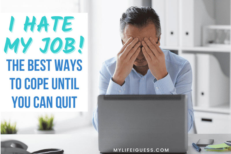 man sitting at his desk in and office with his head in hands and the text I Hate My Job! The Best Ways to Cope Until You Can Quit