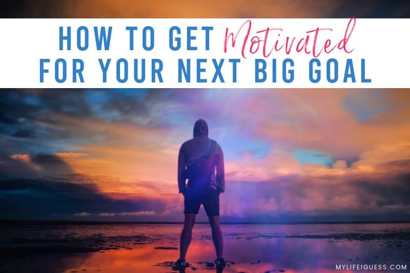 How To Get Motivated For Your Next Big Goal