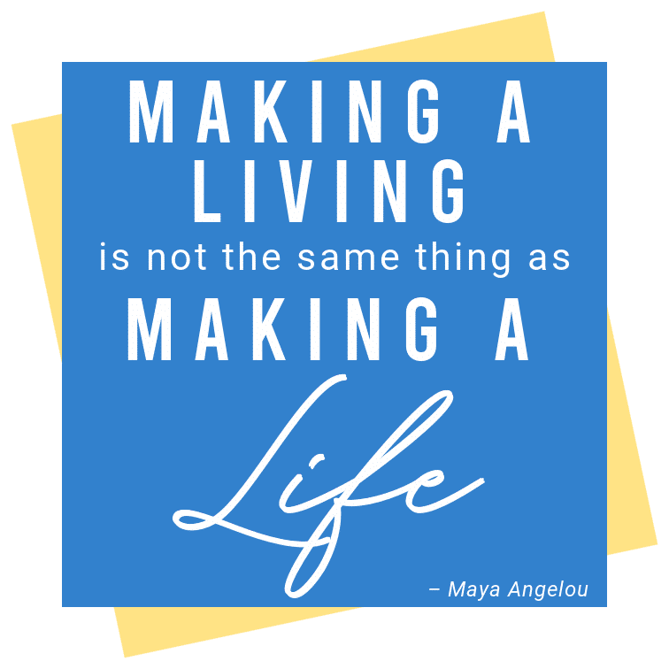 Quote box: Making a living is not the same thing as making a life by Maya Angelou