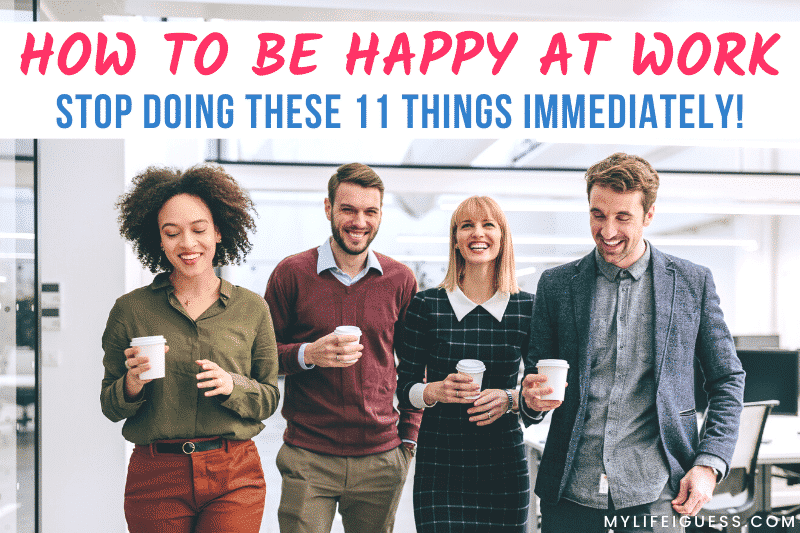 group of work colleagues smiling with the text How to be Happy at Work: Stop Doing These 11 Things Immediately!