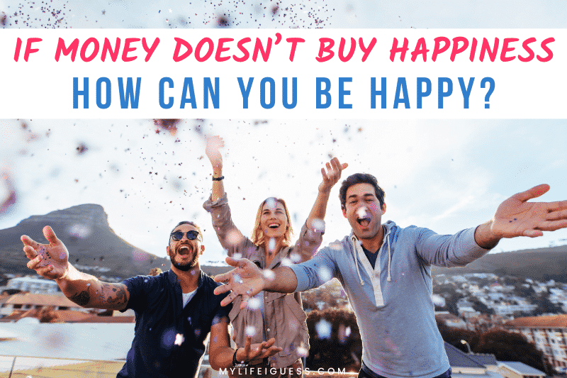three people celebrating with confetti and the text If Money Doesn't Buy Happiness, How Can You Be Happy?