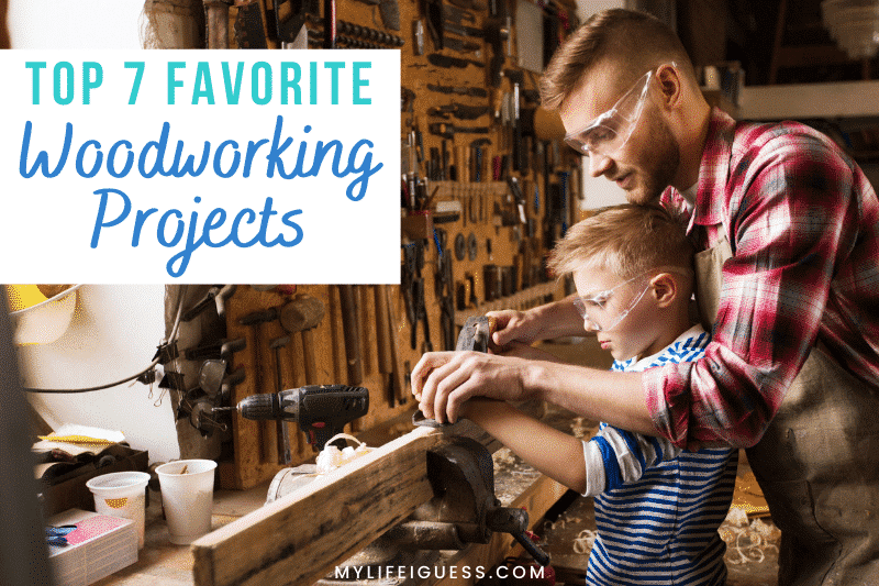 a father and son doing a woodworking project with the text Top 7 Favorite Woodworking Projects